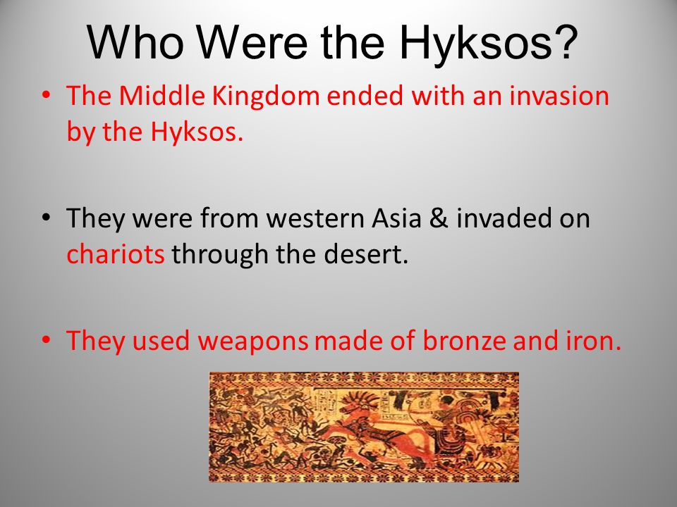 Who Were the Hyksos The Middle Kingdom ended with an invasion by the Hyksos. They were from western Asia & invaded on chariots through the desert.