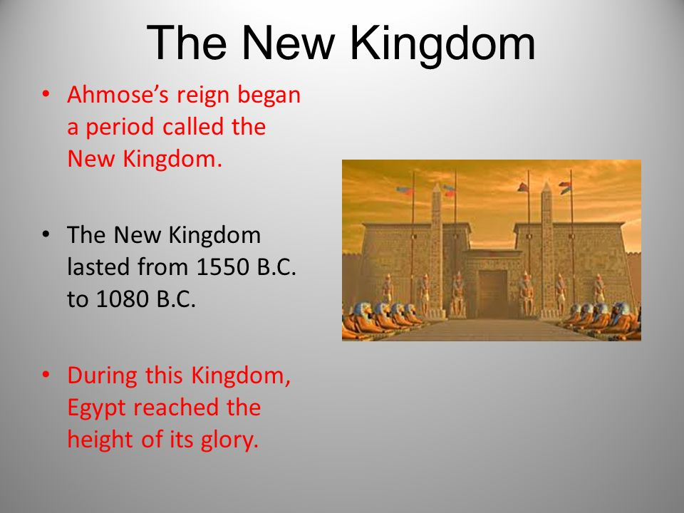 The New Kingdom Ahmose's reign began a period called the New Kingdom.