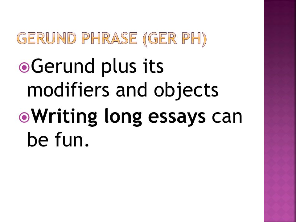 Gerund plus its modifiers and objects Writing long essays can be fun.