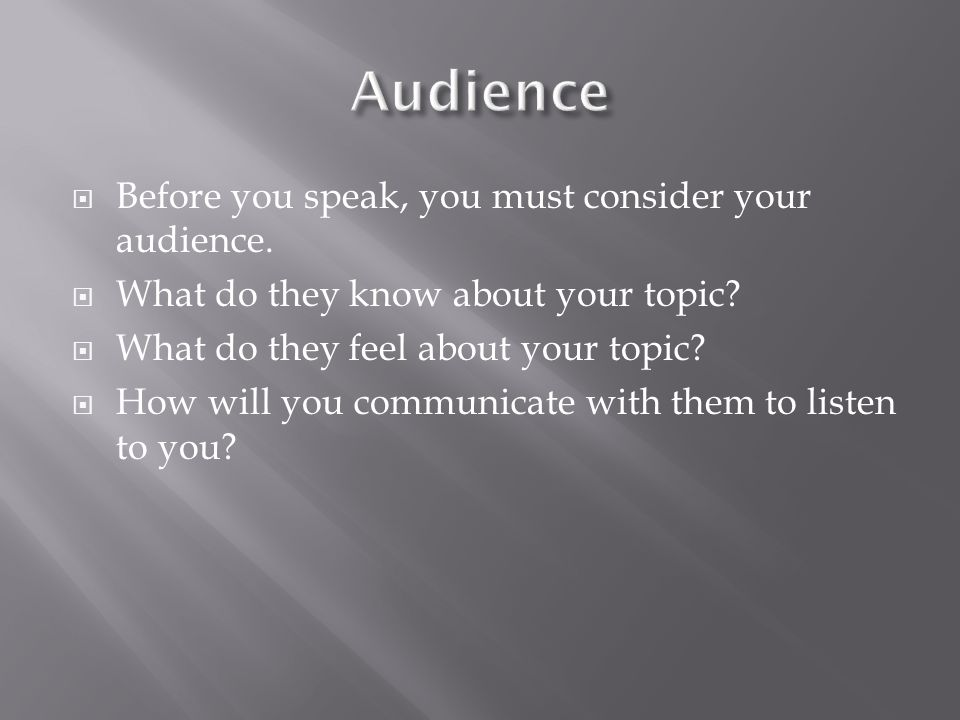 Audience Before you speak, you must consider your audience.