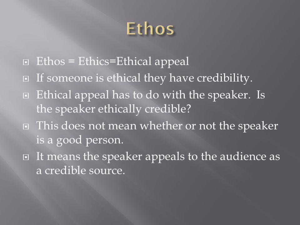 Ethos Ethos = Ethics=Ethical appeal