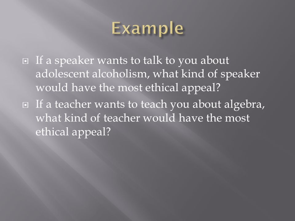 Example If a speaker wants to talk to you about adolescent alcoholism, what kind of speaker would have the most ethical appeal