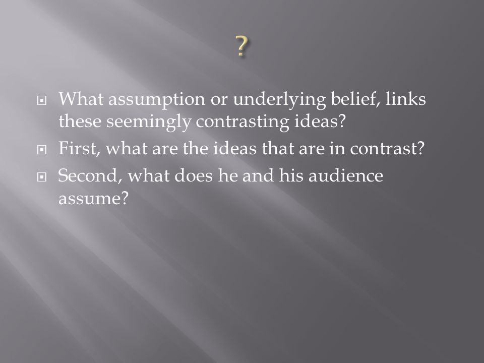 What assumption or underlying belief, links these seemingly contrasting ideas First, what are the ideas that are in contrast
