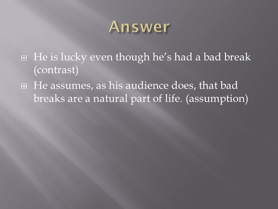 Answer He is lucky even though he's had a bad break (contrast)