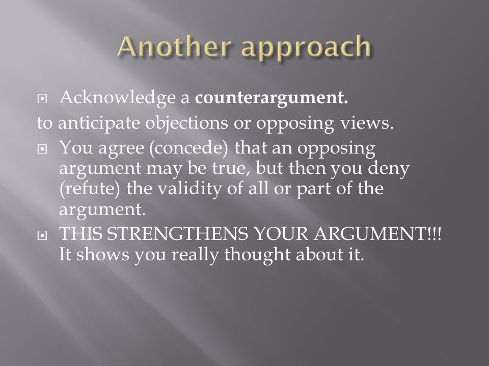 Another approach Acknowledge a counterargument.