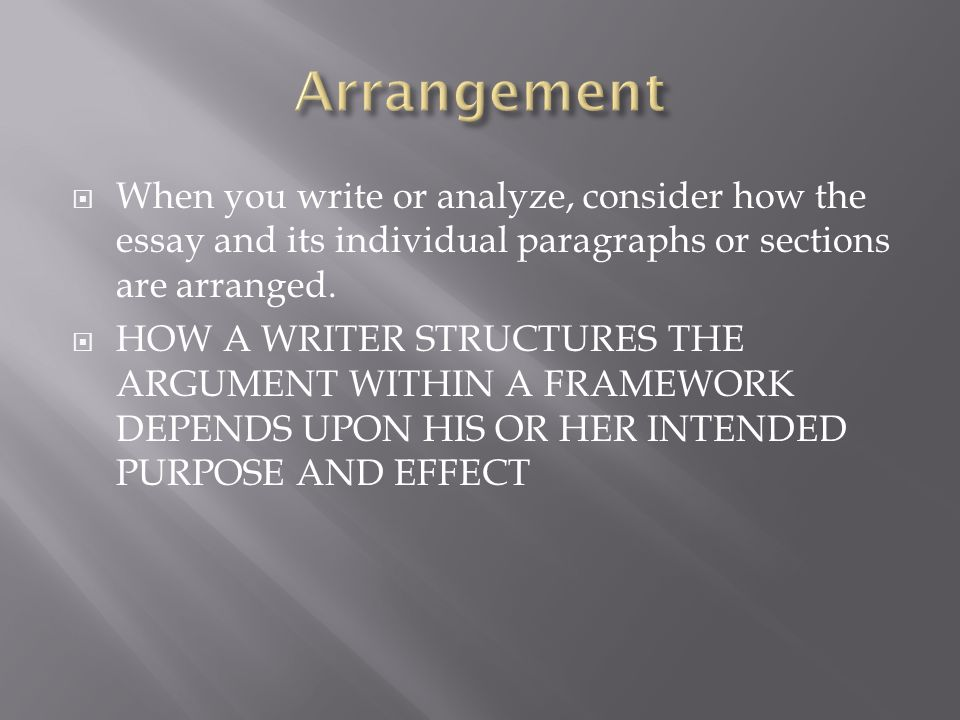 Arrangement When you write or analyze, consider how the essay and its individual paragraphs or sections are arranged.