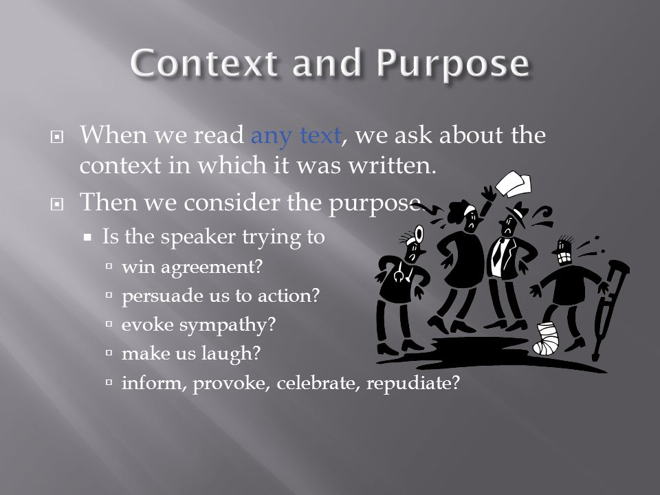 Context and Purpose When we read any text, we ask about the context in which it was written. Then we consider the purpose.