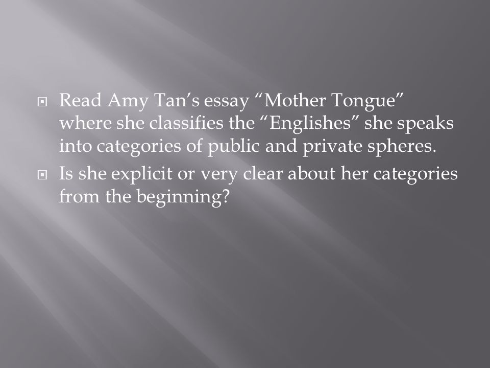 Read Amy Tan's essay Mother Tongue where she classifies the Englishes she speaks into categories of public and private spheres.