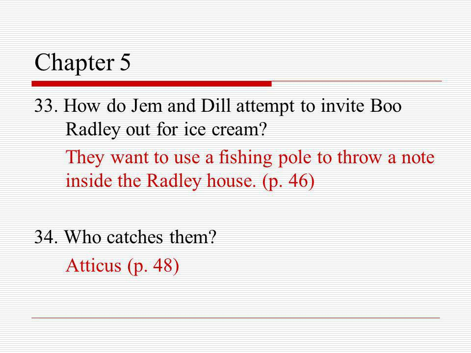 Chapter 5 33. How do Jem and Dill attempt to invite Boo Radley out for ice cream