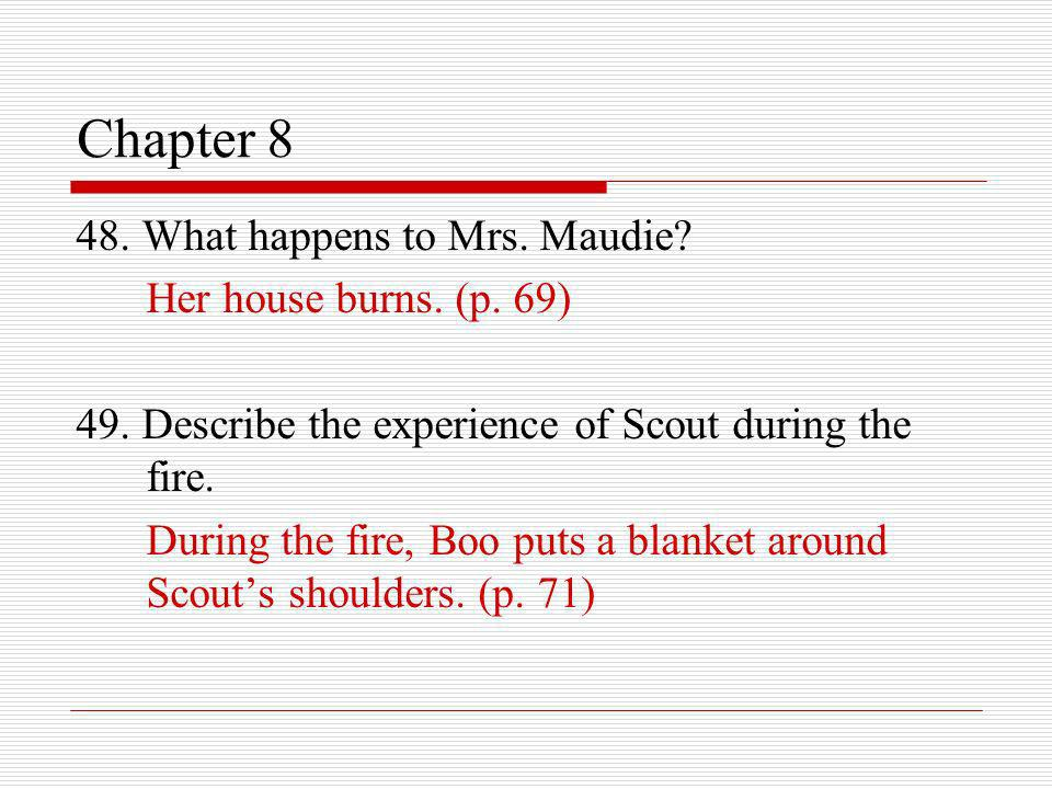 Chapter 8 48. What happens to Mrs. Maudie Her house burns. (p. 69)