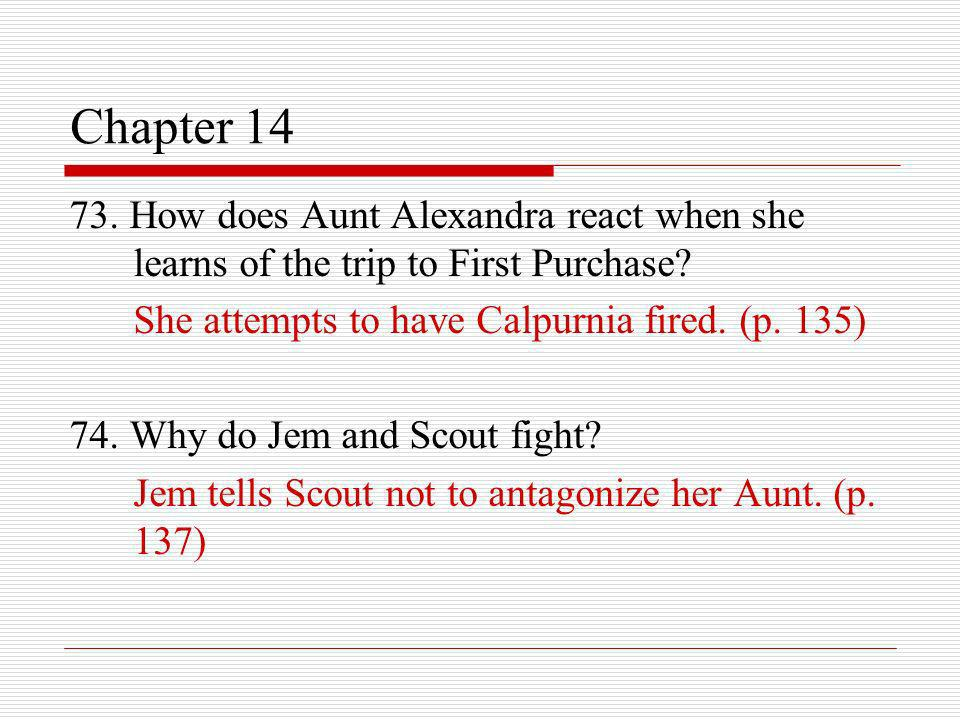 Chapter 14 73. How does Aunt Alexandra react when she learns of the trip to First Purchase She attempts to have Calpurnia fired. (p. 135)
