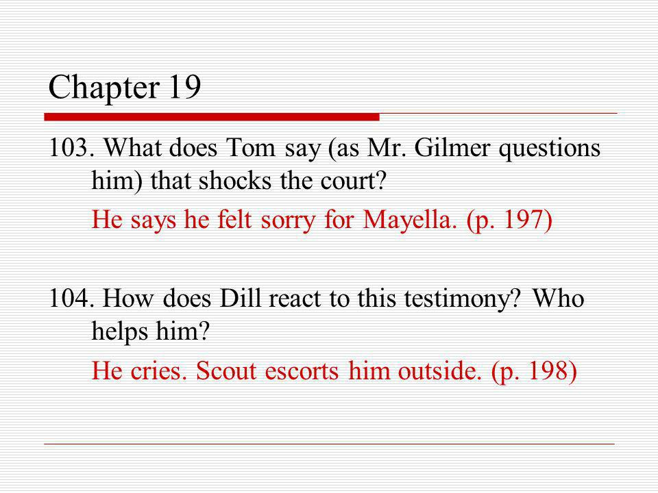 Chapter 19 103. What does Tom say (as Mr. Gilmer questions him) that shocks the court He says he felt sorry for Mayella. (p. 197)