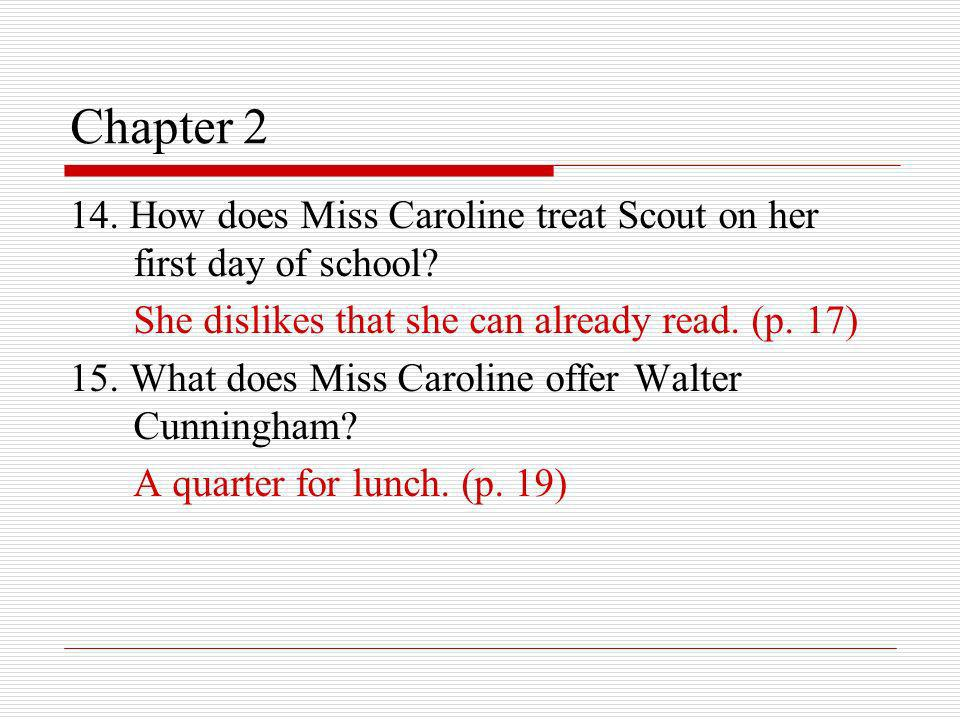 Chapter 2 14. How does Miss Caroline treat Scout on her first day of school She dislikes that she can already read. (p. 17)
