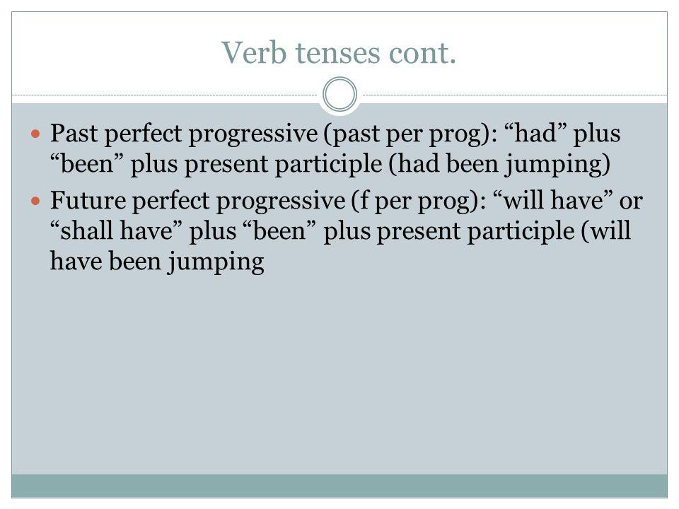 Verb tenses cont. Past perfect progressive (past per prog): had plus been plus present participle (had been jumping)