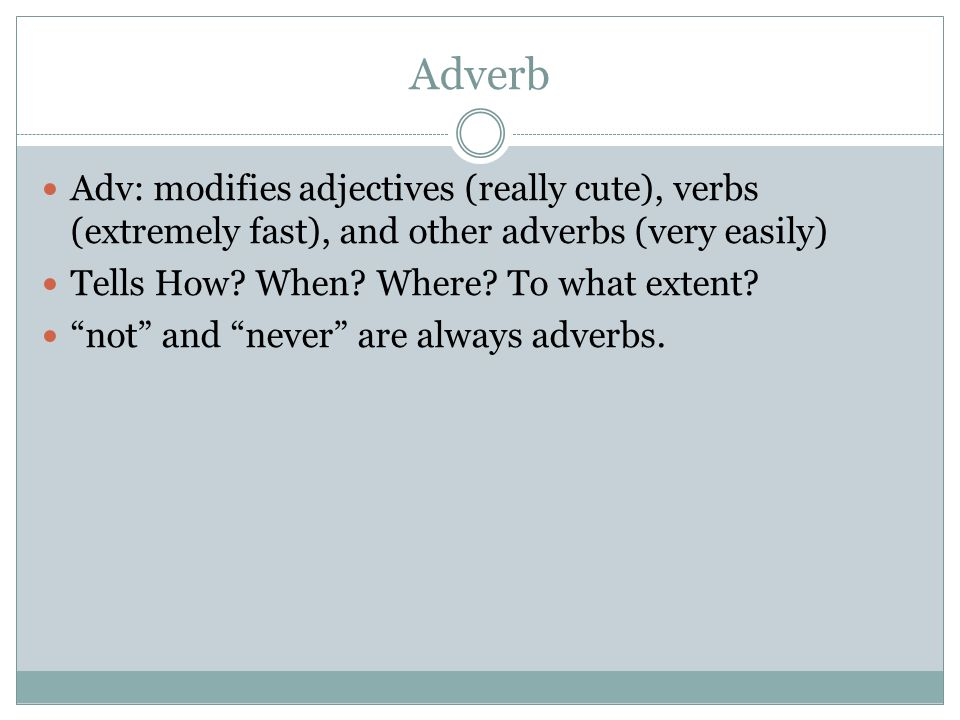 Adverb Adv: modifies adjectives (really cute), verbs (extremely fast), and other adverbs (very easily)