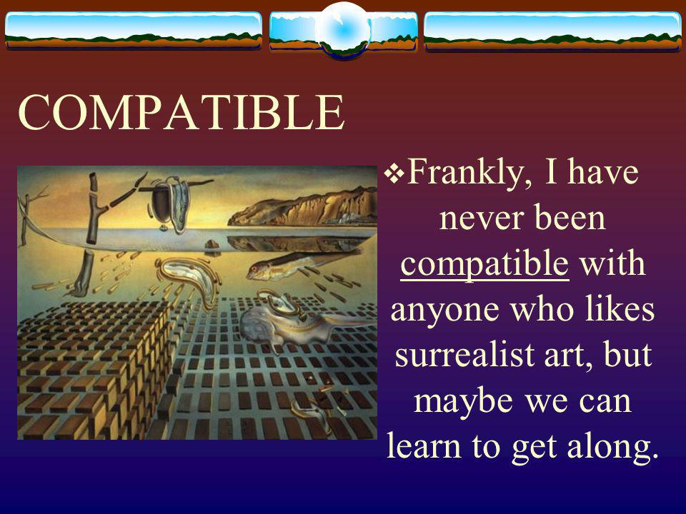 COMPATIBLE Frankly, I have never been compatible with anyone who likes surrealist art, but maybe we can learn to get along.