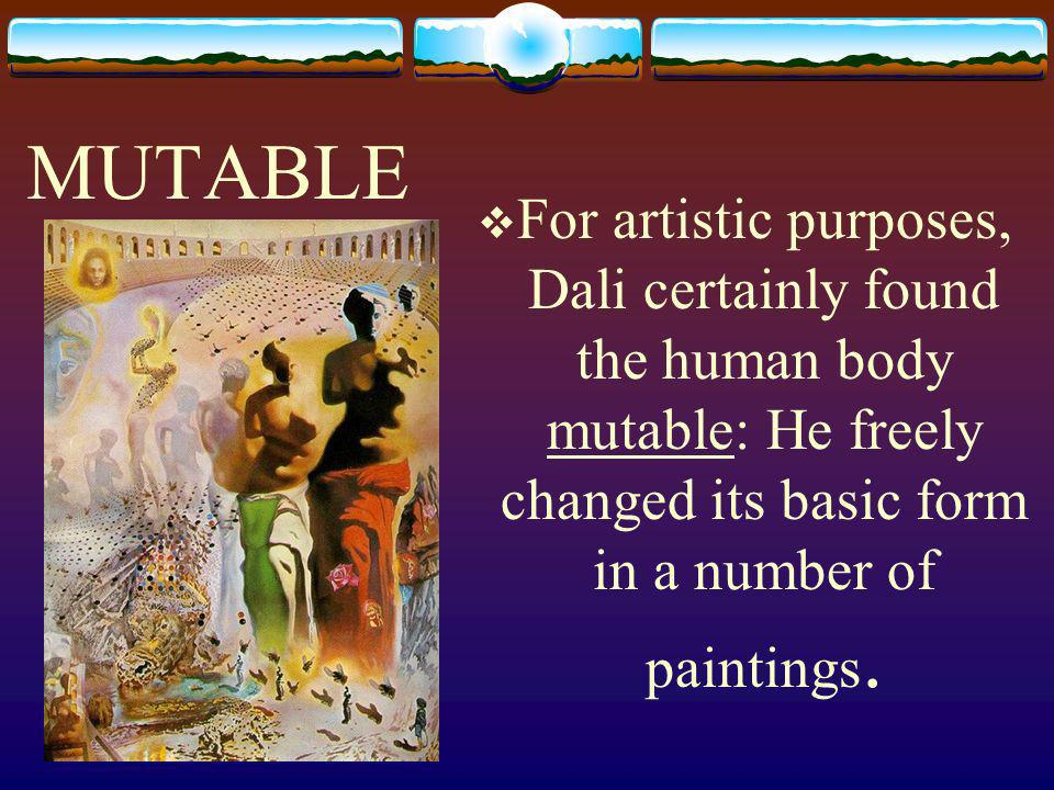MUTABLE For artistic purposes, Dali certainly found the human body mutable: He freely changed its basic form in a number of paintings.