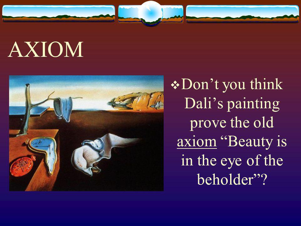AXIOM Don't you think Dali's painting prove the old axiom Beauty is in the eye of the beholder