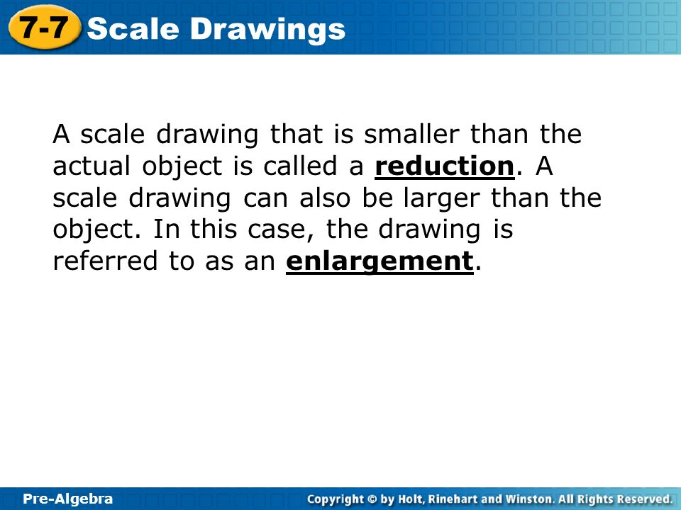 A scale drawing that is smaller than the actual object is called a reduction.