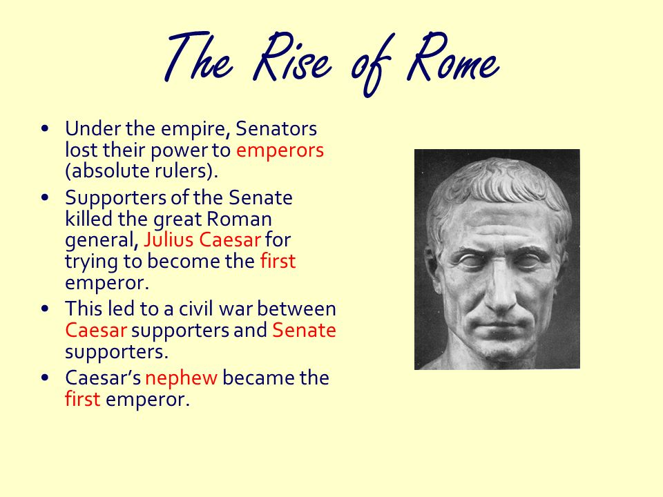 The Rise of Rome Under the empire, Senators lost their power to emperors (absolute rulers).