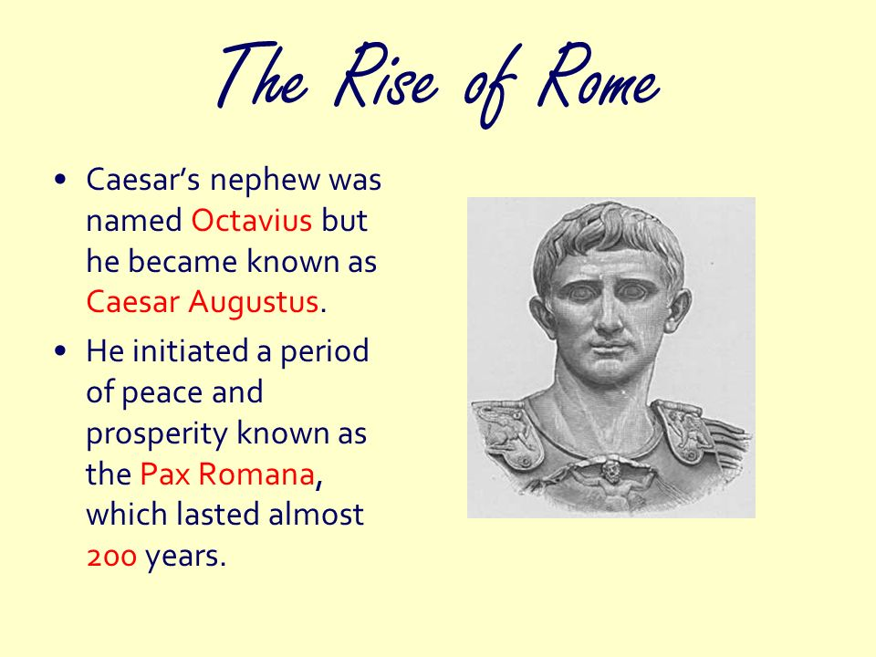 The Rise of Rome Caesar's nephew was named Octavius but he became known as Caesar Augustus.