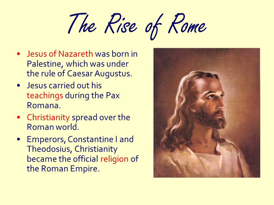 The Rise of Rome Jesus of Nazareth was born in Palestine, which was under the rule of Caesar Augustus.