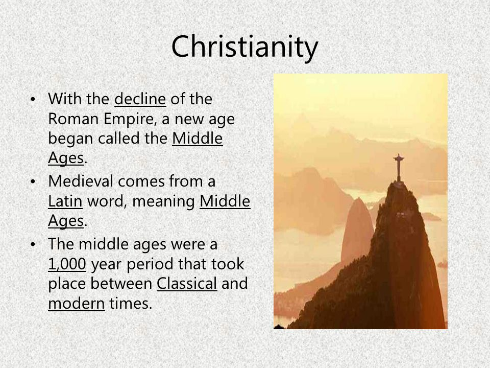 Christianity With the decline of the Roman Empire, a new age began called the Middle Ages. Medieval comes from a Latin word, meaning Middle Ages.