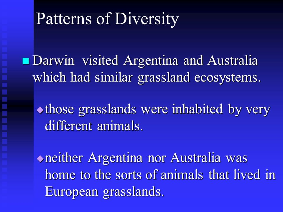 Patterns of Diversity Darwin visited Argentina and Australia which had similar grassland ecosystems.