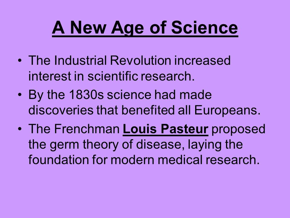 A New Age of Science The Industrial Revolution increased interest in scientific research.