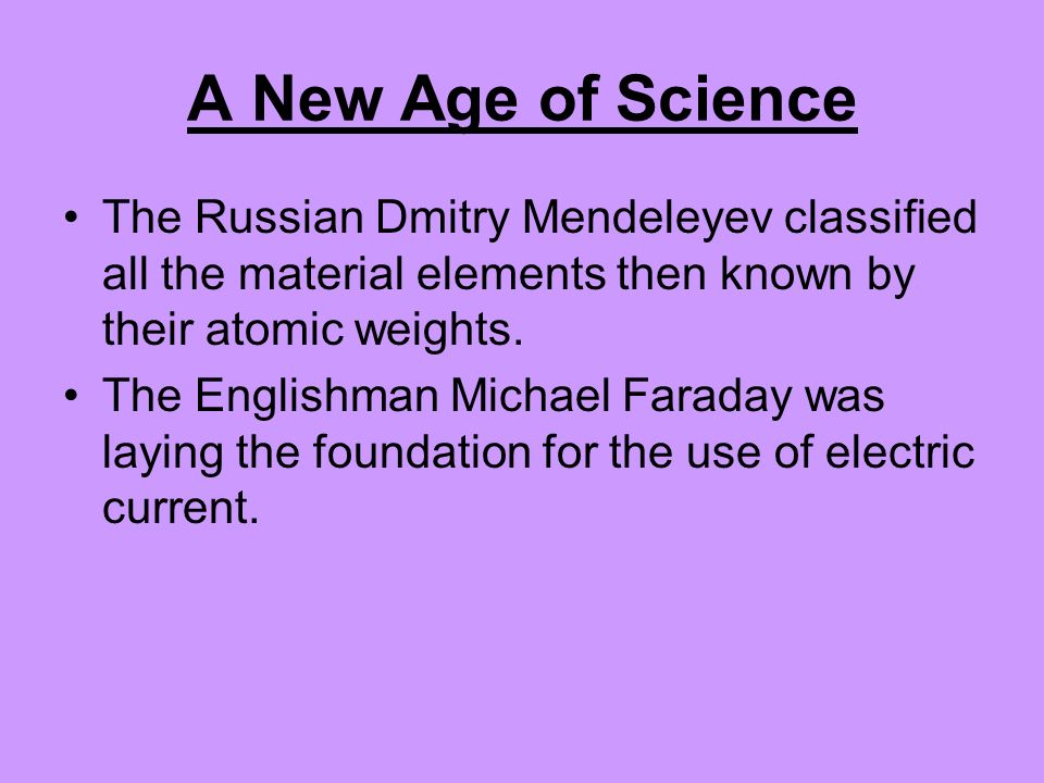 A New Age of Science The Russian Dmitry Mendeleyev classified all the material elements then known by their atomic weights.