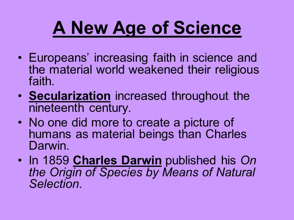 A New Age of Science Europeans' increasing faith in science and the material world weakened their religious faith.