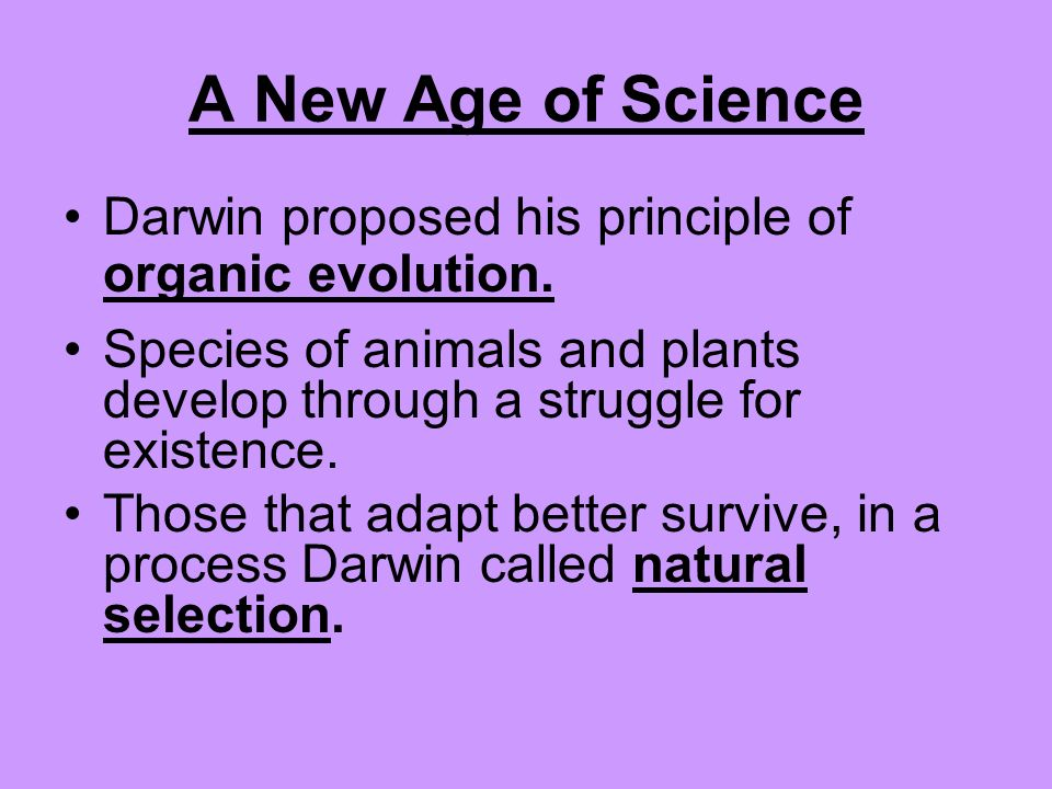 A New Age of Science Darwin proposed his principle of organic evolution. Species of animals and plants develop through a struggle for existence.