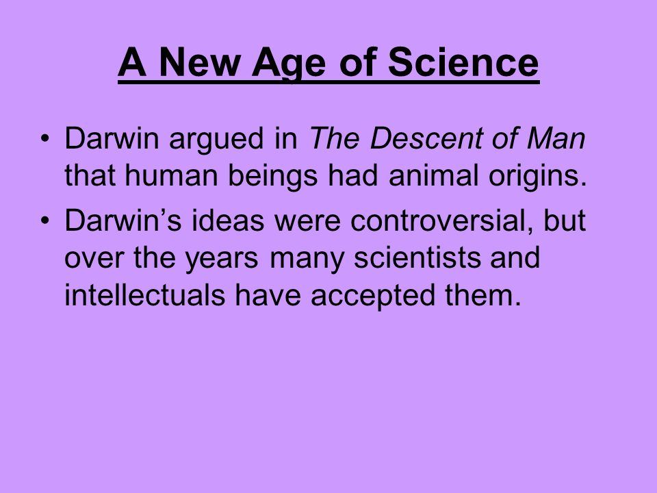 A New Age of Science Darwin argued in The Descent of Man that human beings had animal origins.