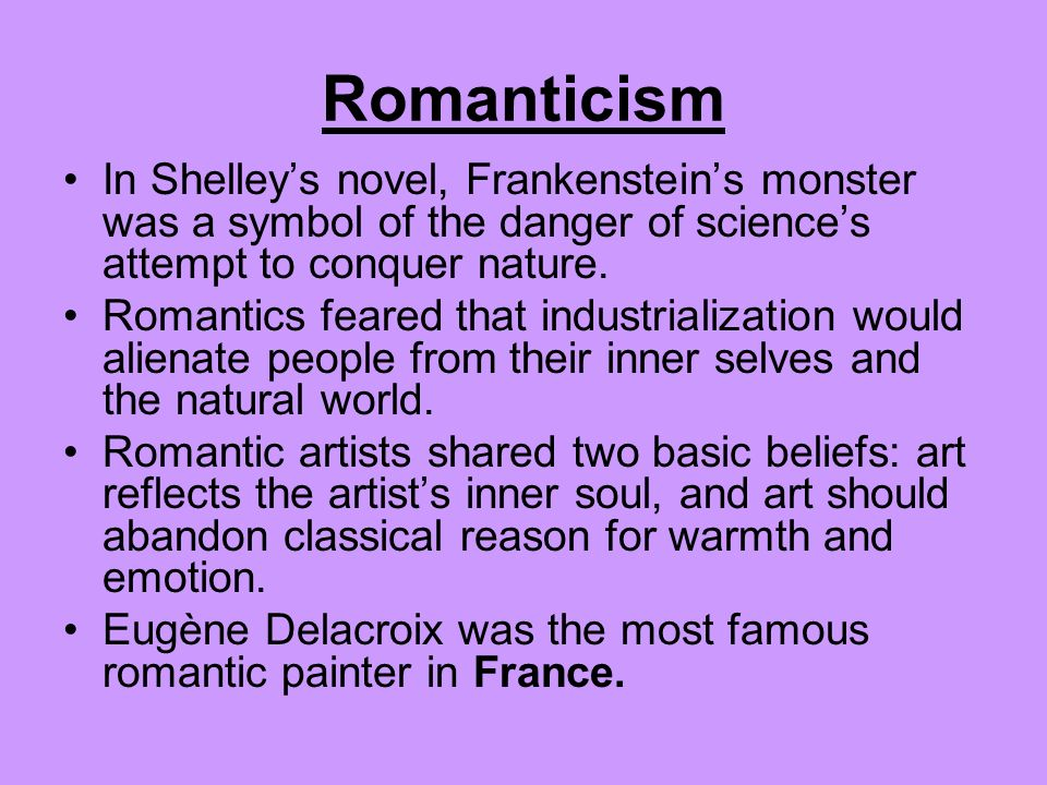Romanticism In Shelley's novel, Frankenstein's monster was a symbol of the danger of science's attempt to conquer nature.