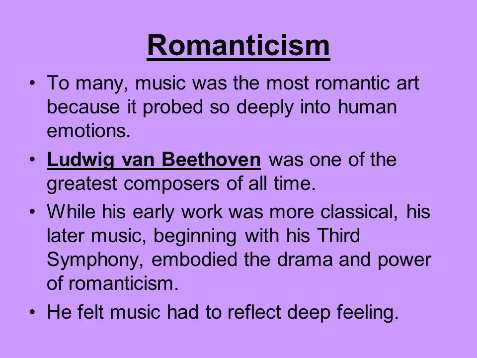 Romanticism To many, music was the most romantic art because it probed so deeply into human emotions.