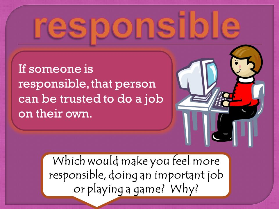 responsible If someone is responsible, that person can be trusted to do a job on their own.