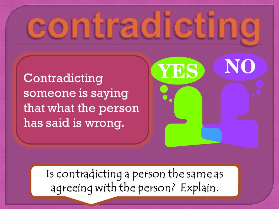 contradicting Contradicting someone is saying that what the person has said is wrong.