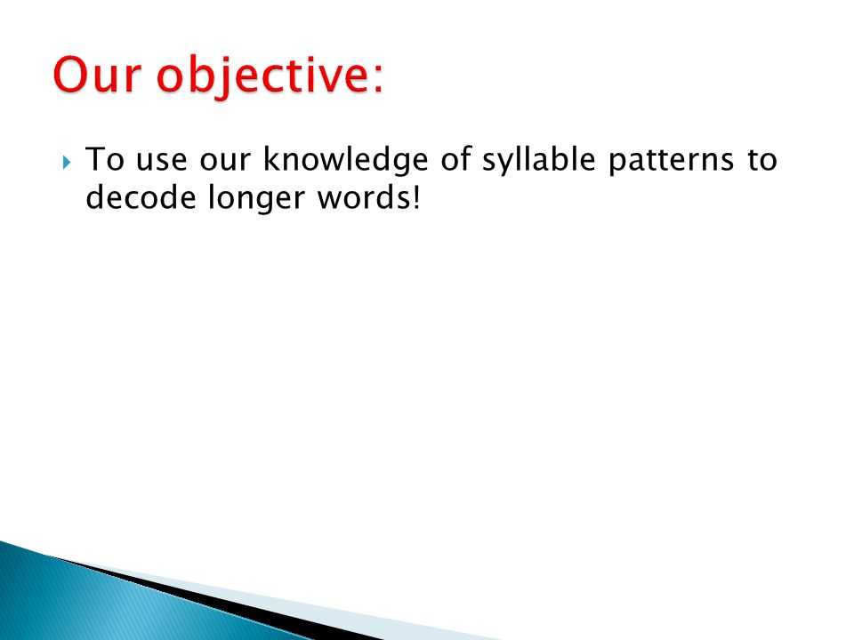 Our objective: To use our knowledge of syllable patterns to decode longer words!
