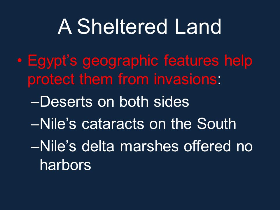 A Sheltered Land Egypt's geographic features help protect them from invasions: Deserts on both sides.