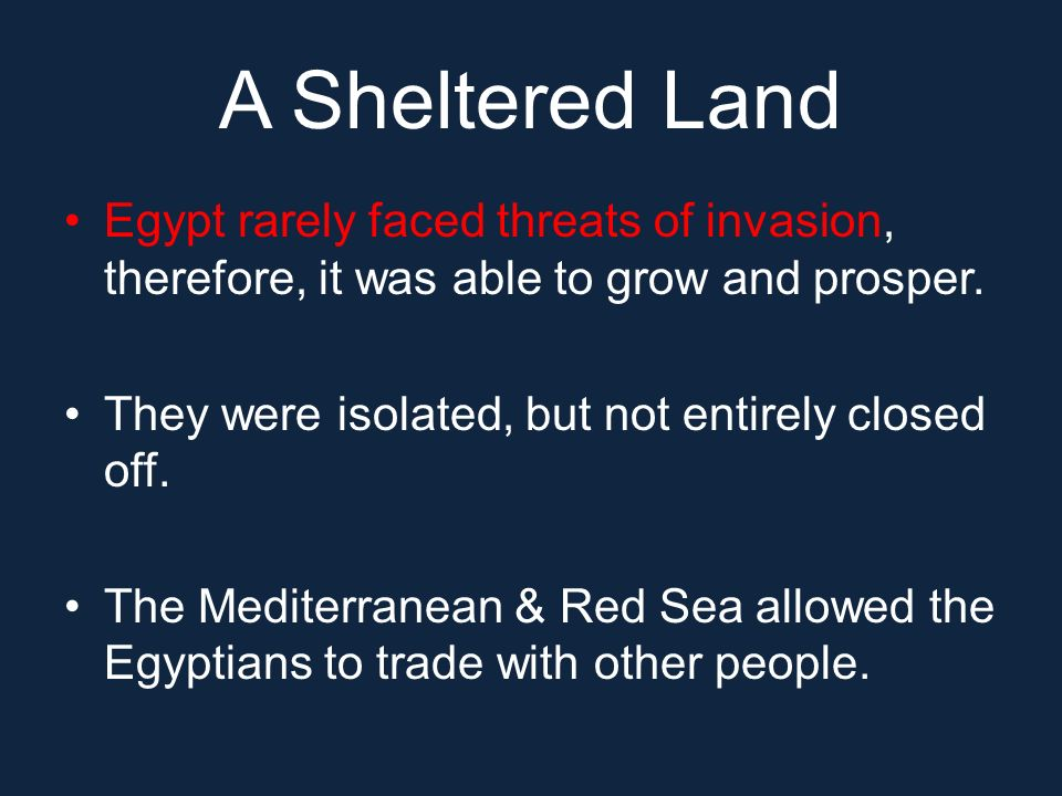 A Sheltered Land Egypt rarely faced threats of invasion, therefore, it was able to grow and prosper.