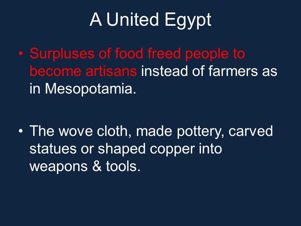 A United Egypt Surpluses of food freed people to become artisans instead of farmers as in Mesopotamia.