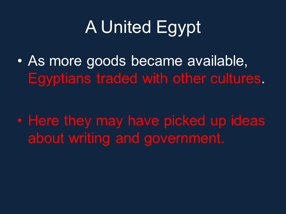 A United Egypt As more goods became available, Egyptians traded with other cultures.