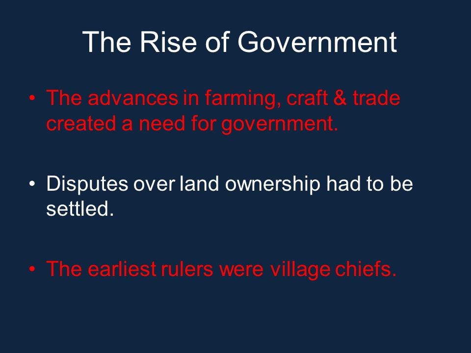 The Rise of Government The advances in farming, craft & trade created a need for government. Disputes over land ownership had to be settled.