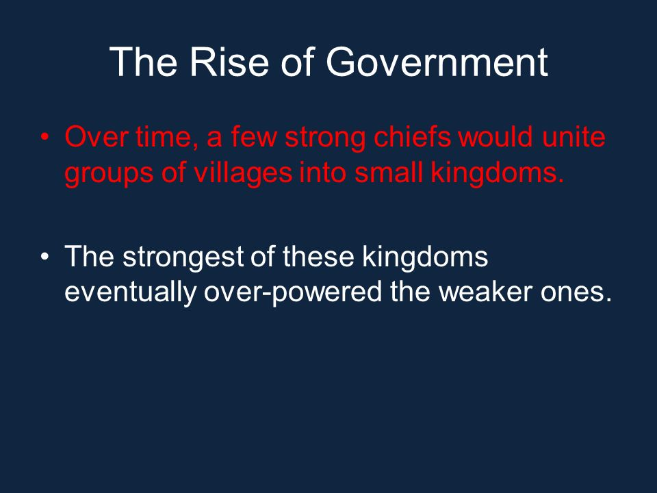 The Rise of Government Over time, a few strong chiefs would unite groups of villages into small kingdoms.