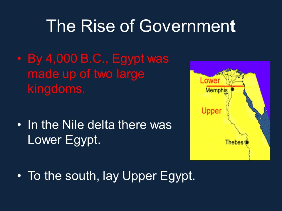 The Rise of Government By 4,000 B.C., Egypt was made up of two large kingdoms. In the Nile delta there was Lower Egypt.