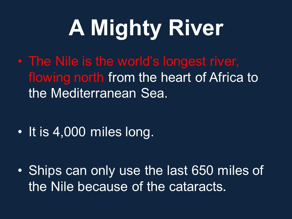 A Mighty River The Nile is the world's longest river, flowing north from the heart of Africa to the Mediterranean Sea.