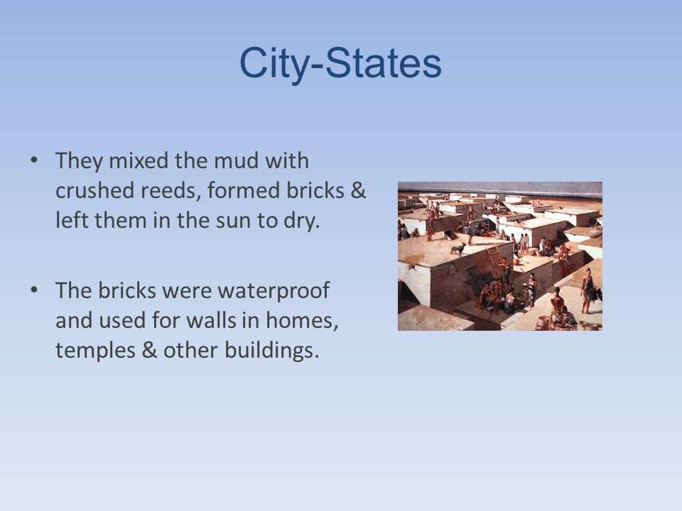 City-States They mixed the mud with crushed reeds, formed bricks & left them in the sun to dry.