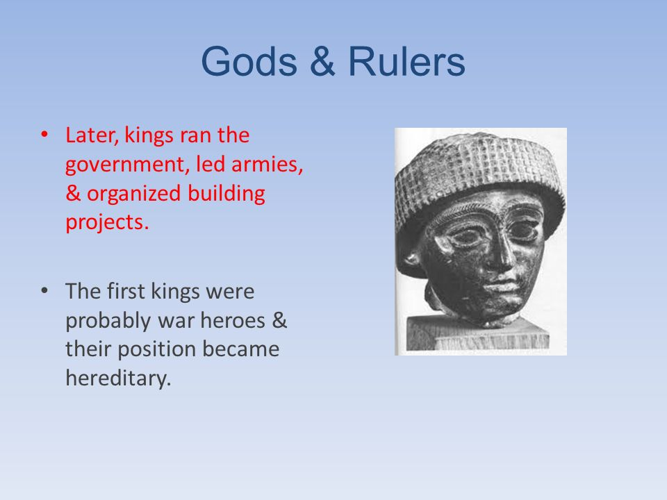 Gods & Rulers Later, kings ran the government, led armies, & organized building projects.