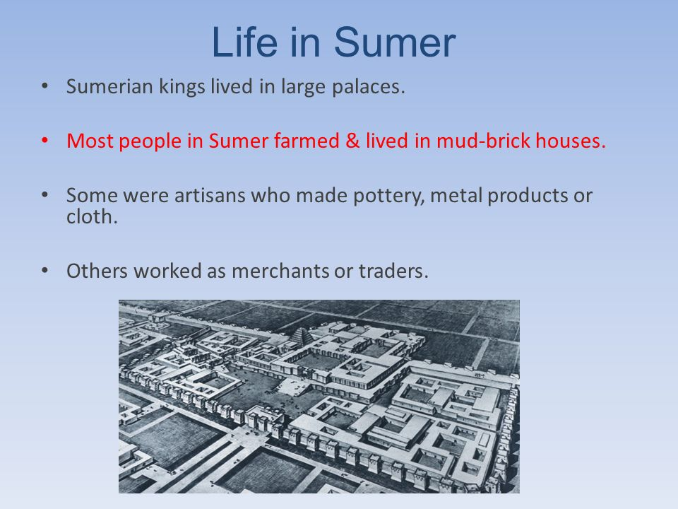 Life in Sumer Sumerian kings lived in large palaces.