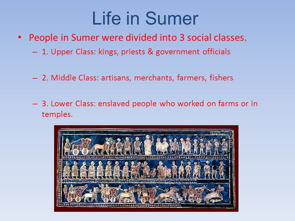 Life in Sumer People in Sumer were divided into 3 social classes.
